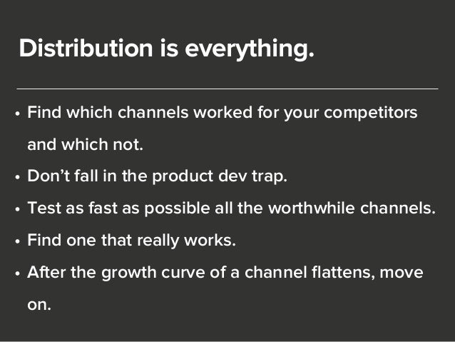 Distribution is everything.  • Find which channels worked for your competitors  and which not.  • Don't fall in the produc...