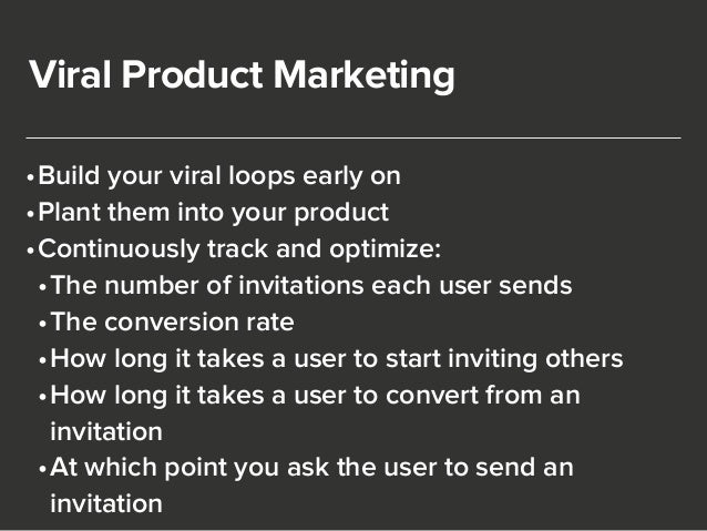 Viral Product Marketing  •Build your viral loops early on  •Plant them into your product  •Continuously track and optimize...