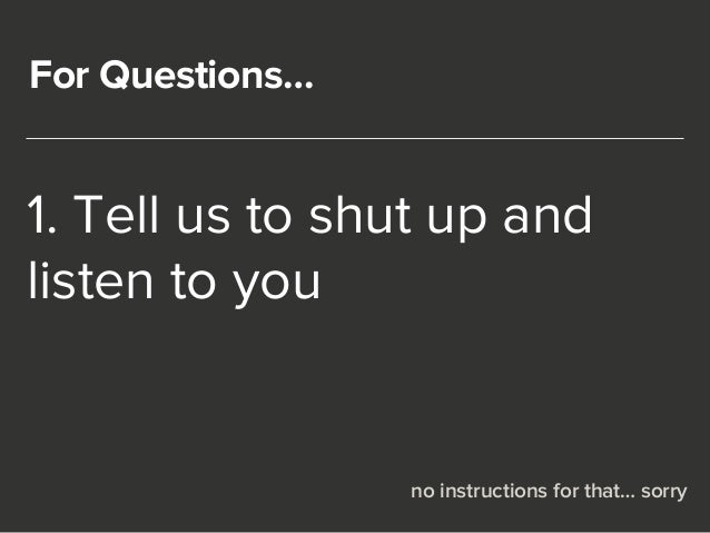 For Questions…  1. Tell us to shut up and  listen to you  no instructions for that… sorry