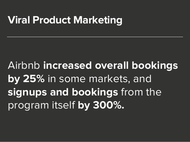 Viral Product Marketing  Airbnb increased overall bookings  by 25% in some markets, and  signups and bookings from the  pr...