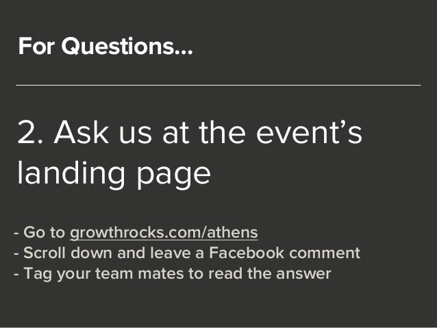 For Questions…  2. Ask us at the event's  landing page  - Go to growthrocks.com/athens  - Scroll down and leave a Facebook...