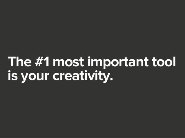 The #1 most important tool  is your creativity.