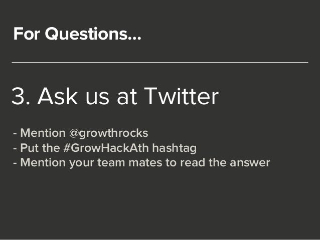 For Questions…  3. Ask us at Twitter  - Mention @growthrocks  - Put the #GrowHackAth hashtag  - Mention your team mates to...