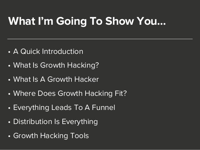 What I'm Going To Show You…  • A Quick Introduction  • What Is Growth Hacking?  • What Is A Growth Hacker  • Where Does Gr...