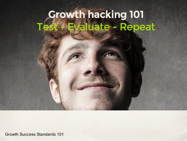 Growth hacking 101 Test - Evaluate - Repeat Growth Success Standards 101