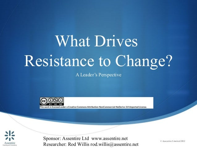 What DrivesResistance to Change?                 A Leader's Perspective  Sponsor: Assentire Ltd www.assentire.net         ...