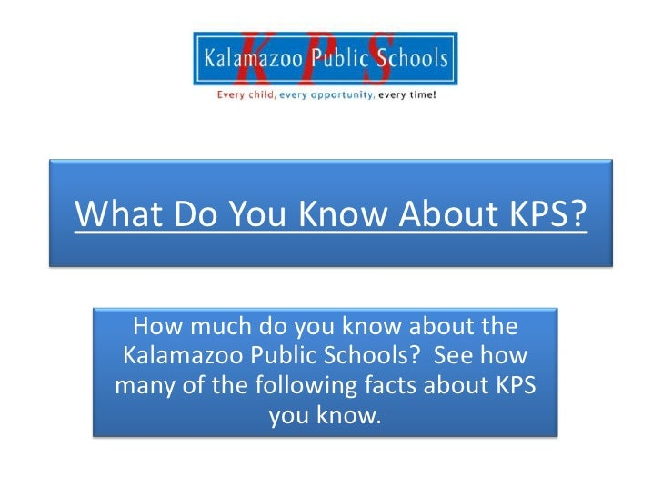 What Do You Know About KPS?   How much do you know about the  Kalamazoo Public Schools? See how  many of the following fac...