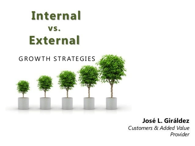 Internal vs. External GROWTH STRATEGIES José L. Giráldez Customers & Added Value Provider