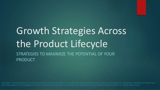 Growth Strategies Across the Product Lifecycle STRATEGIES TO MAXIMIZE THE POTENTIAL OF YOUR PRODUCT DISCLAIMER : THIS PRES...