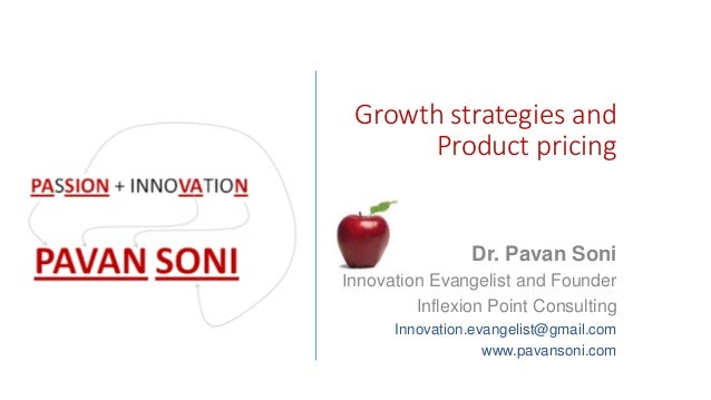 Growth strategies and Product pricing Dr. Pavan Soni Innovation Evangelist and Founder Inflexion Point Consulting Innovati...