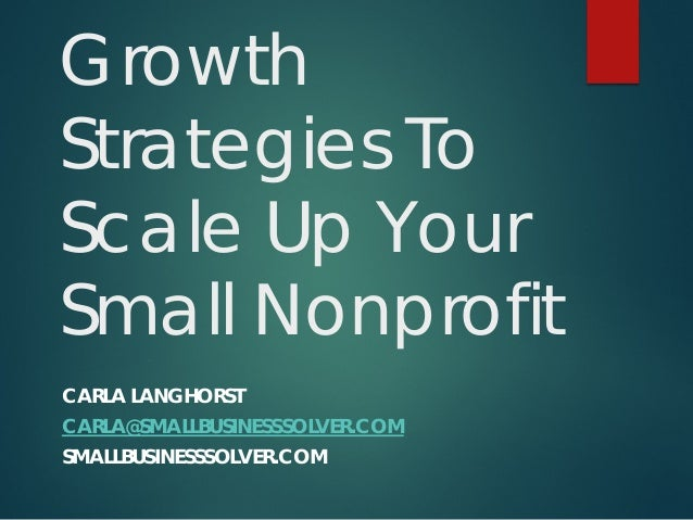 Growth Strategies To Scale Up Your Small Nonprofit CARLA LANGHORST CARLA@SMALLBUSINESSSOLVER.COM SMALLBUSINESSSOLVER.COM