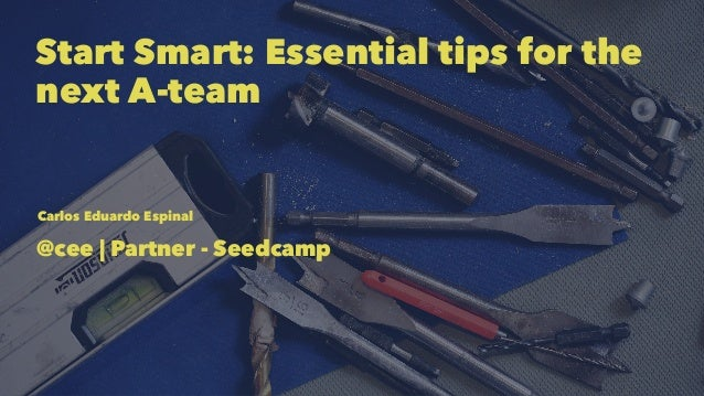 Start Smart: Essential tips for the next A-team Carlos Eduardo Espinal @cee | Partner - Seedcamp