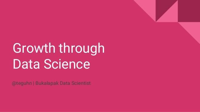 Growth through Data Science @teguhn | Bukalapak Data Scientist