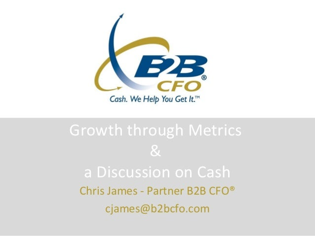 Growth through Metrics           &  a Discussion on Cash Chris James - Partner B2B CFO®      cjames@b2bcfo.com