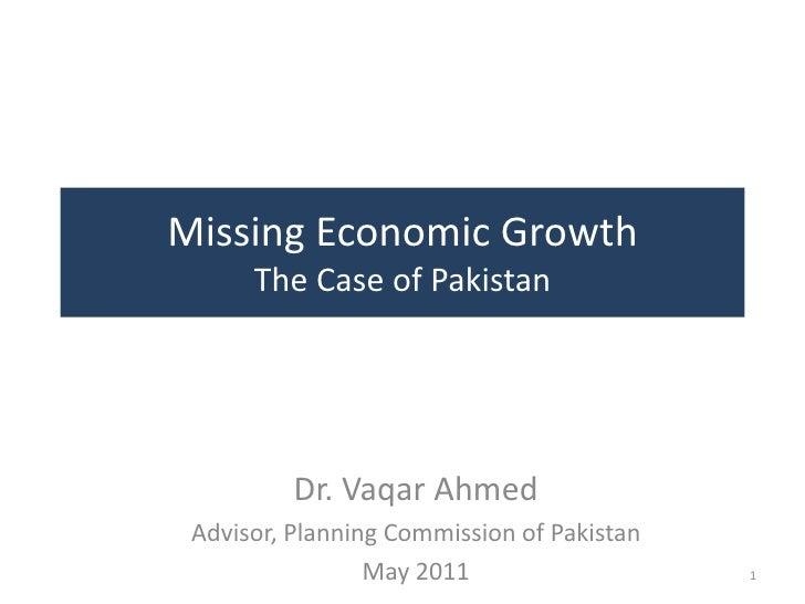 Missing Economic Growth      The Case of Pakistan          Dr. Vaqar Ahmed Advisor, Planning Commission of Pakistan       ...