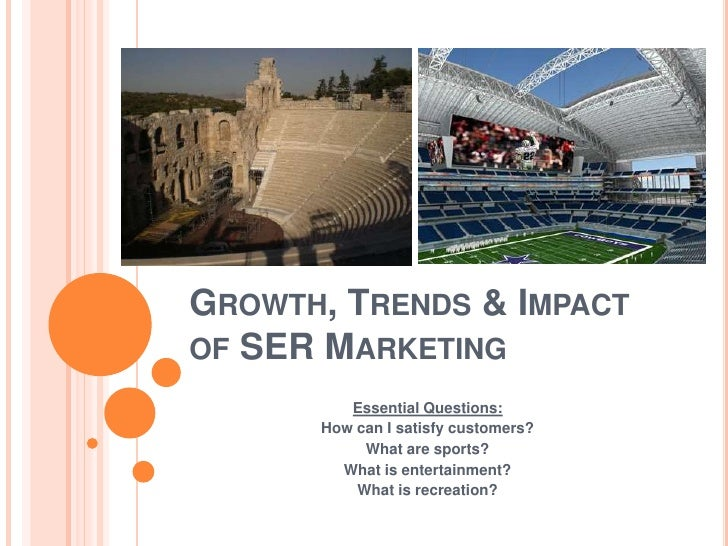 Growth, Trends & Impactof SER Marketing<br />Essential Questions:<br />How can I satisfy customers?<br />What are sports?<...
