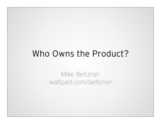 Who Owns the Product?       Mike Beltzner   wattpad.com/beltzner