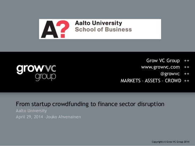 From startup crowdfunding to finance sector disruption Aalto University April 29, 2014 –Jouko Ahvenainen Grow VC Group ++ ...