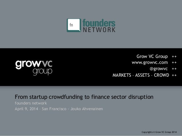 From startup crowdfunding to finance sector disruption founders network April 9, 2014 – San Francisco - Jouko Ahvenainen G...