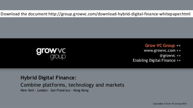 Grow VC Group ++ www.growvc.com ++ @growvc ++ Enabling Digital Finance ++ Copyrights © Grow VC Group 20161 Hybrid Digital ...