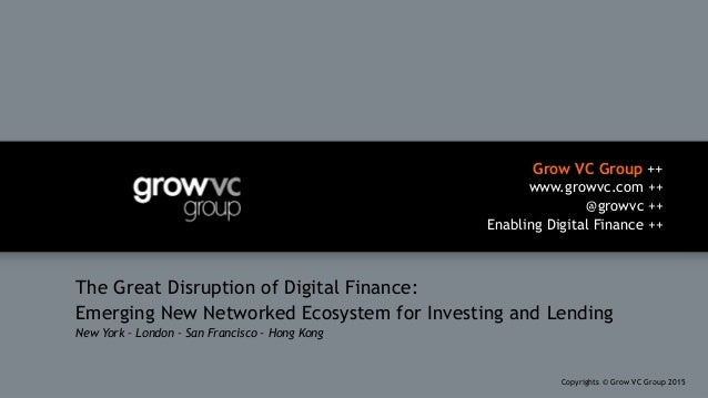 Grow VC Group ++ www.growvc.com ++ @growvc ++ Enabling Digital Finance ++ Copyrights © Grow VC Group 20151 The Great Disr...