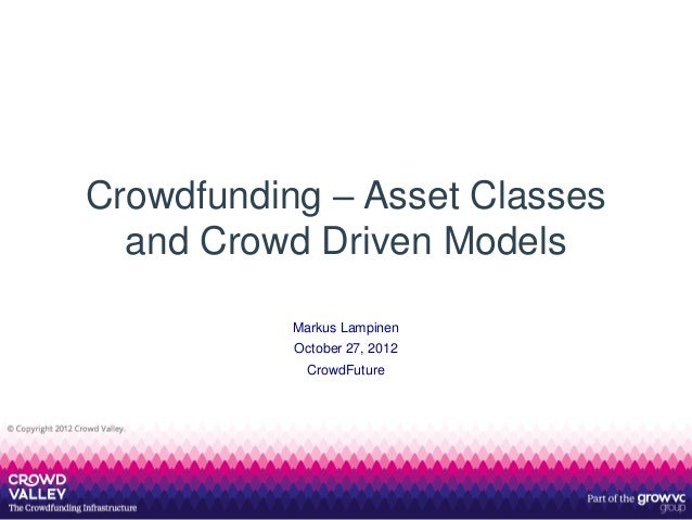 Crowdfunding – Asset Classes  and Crowd Driven Models           Markus Lampinen           October 27, 2012             Cro...