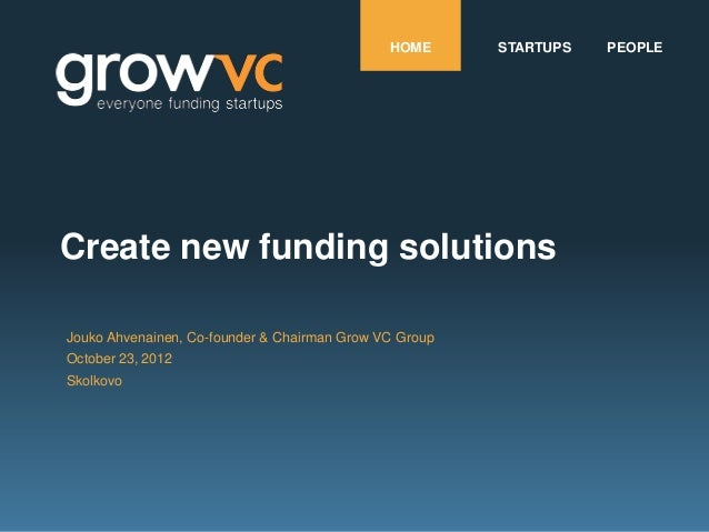 HOME      STARTUPS   PEOPLECreate new funding solutionsJouko Ahvenainen, Co-founder & Chairman Grow VC GroupOctober 23, 20...