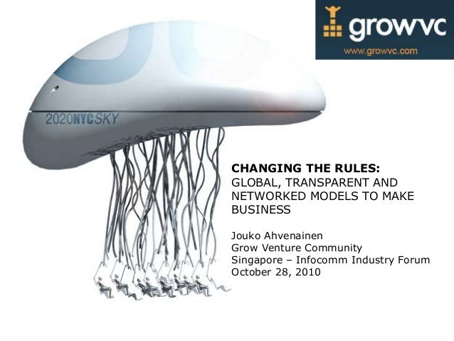 CHANGING THE RULES: GLOBAL, TRANSPARENT AND NETWORKED MODELS TO MAKE BUSINESS Jouko Ahvenainen Grow Venture Community Sing...