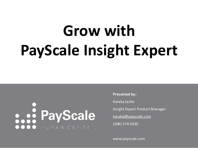 Grow with PayScale Insight Expert Presented by: Karaka Leslie Insight Expert Product Manager karakal@payscale.com (206) 57...