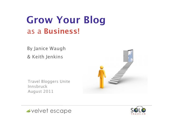 Grow Your Blogas a Business!By Janice Waugh& Keith JenkinsTravel Bloggers UniteInnsbruckAugust 2011