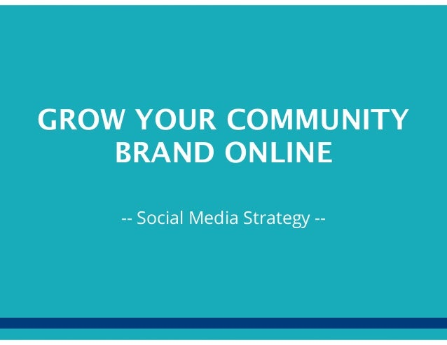 GROW YOUR COMMUNITYBRAND ONLINE-- Social Media Strategy --