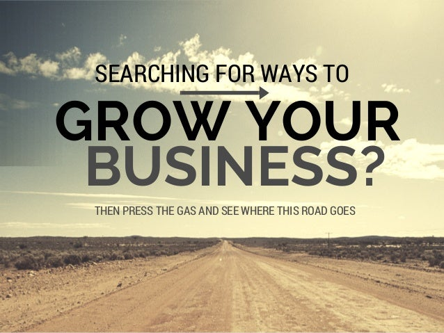 GROW YOUR SEARCHING FOR WAYS TO THEN PRESS THE GAS AND SEE WHERE THIS ROAD GOES BUSINESS?