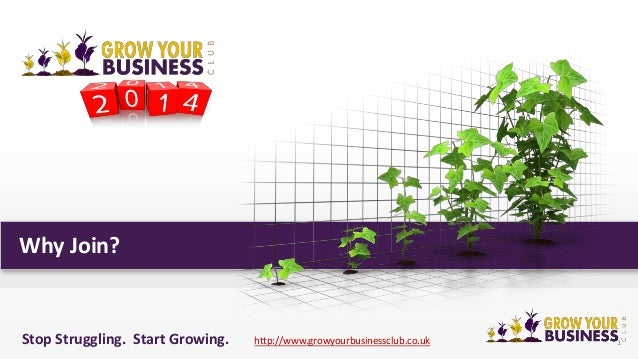 Why Join?  Stop Struggling. Start Growing.  http://www.growyourbusinessclub.co.uk  1