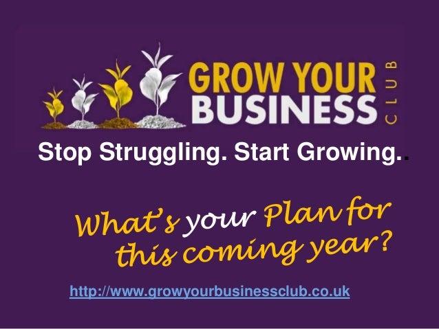 Stop Struggling. Start Growing..  http://www.growyourbusinessclub.co.uk