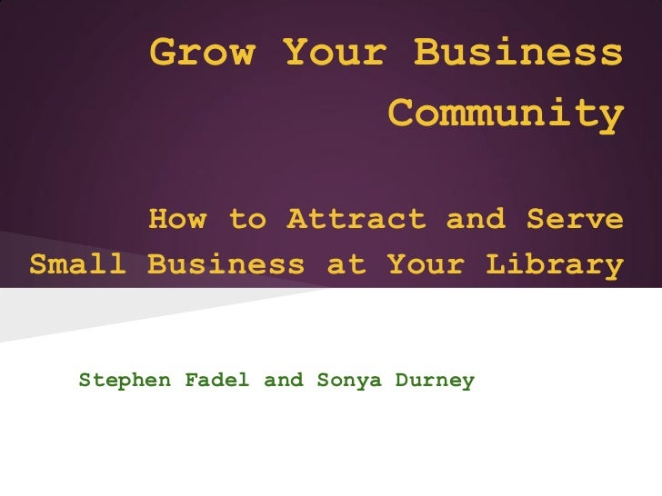Grow Your Business                Community      How to Attract and ServeSmall Business at Your Library  Stephen Fadel and...