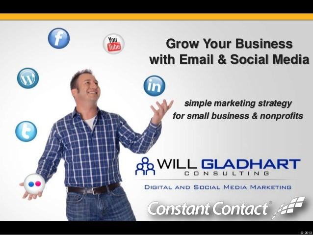 © 2013Grow Your Businesswith Email & Social Mediasimple marketing strategyfor small business & nonprofits