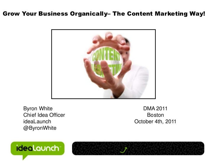Grow Your Business Organically– The Content Marketing Way!<br />Byron White<br />Chief Idea Officer<br />ideaLaunch<br />@...