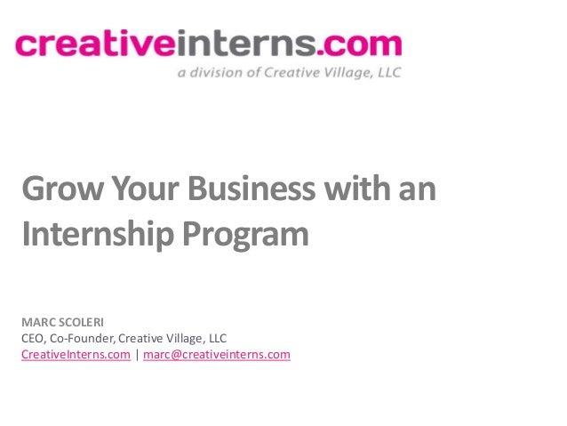 Grow Your Business with anInternship ProgramMARC SCOLERICEO, Co-Founder, Creative Village, LLCCreativeInterns.com | marc@c...