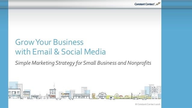 © Constant Contact 2016 GrowYour Business with Email &Social Media Simple Marketing Strategy for Small Business and Nonpro...
