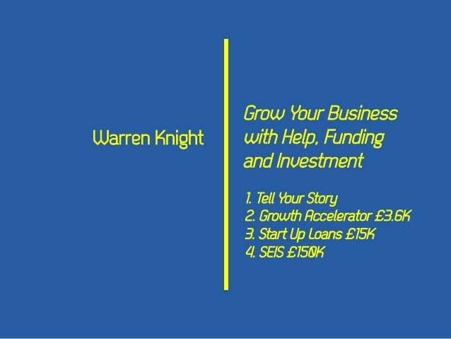 Warren Knight  Grow Your Business with Help, Funding and Investment 1. Tell Your Story 2. Growth Accelerator £3.6K 3. Star...