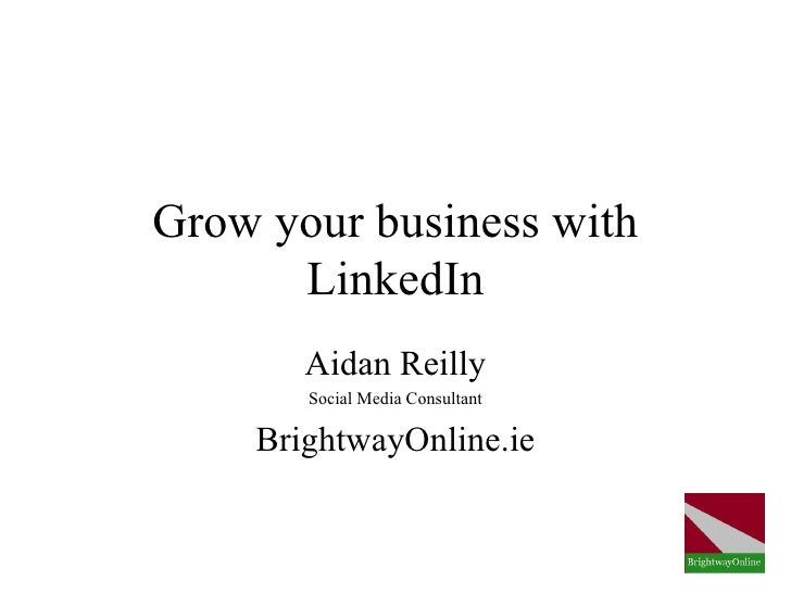 Grow your business with      LinkedIn       Aidan Reilly       Social Media Consultant    BrightwayOnline.ie