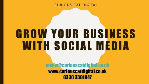 GROW YOUR BUSINESS WITH SOCIAL MEDIA C U R I O U S C AT D I G I TA L meow@curiouscatdigital.co.uk www.curiouscatdigital.co...