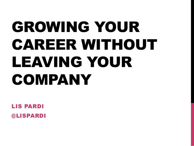 GROWING YOUR CAREER WITHOUT LEAVING YOUR COMPANY LIS PARDI @LISPARDI