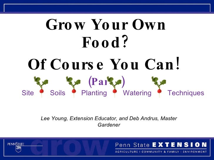 Grow Your Own Food? Of Course You Can!  (Part 1) Lee Young, Extension Educator, and Deb Andrus, Master Gardener Site  Soil...