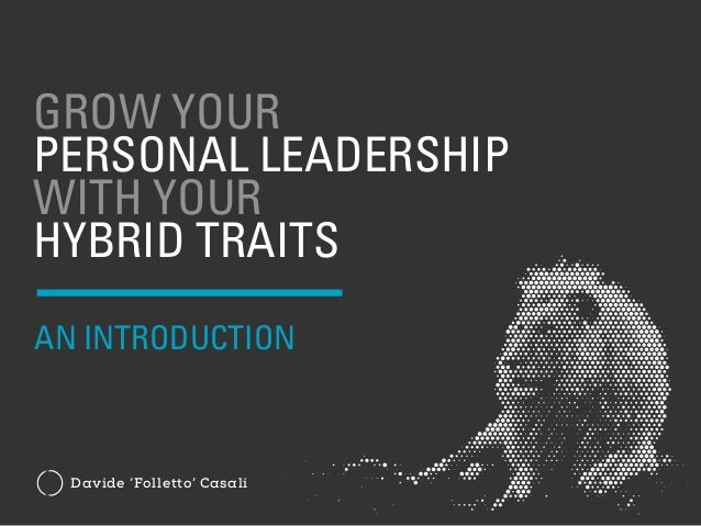 GROW YOUR PERSONAL LEADERSHIP WITH YOUR HYBRID TRAITS Davide 'Folletto' Casali AN INTRODUCTION