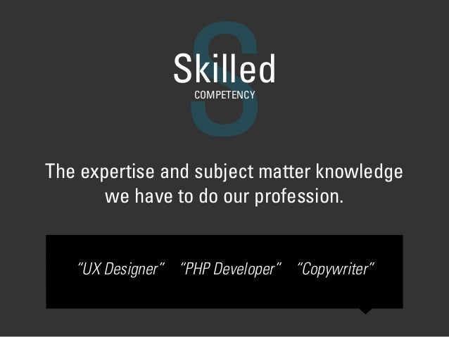 "SSkilledCOMPETENCY The expertise and subject matter knowledge we have to do our profession. ""UX Designer"" ""PHP Developer"" ..."