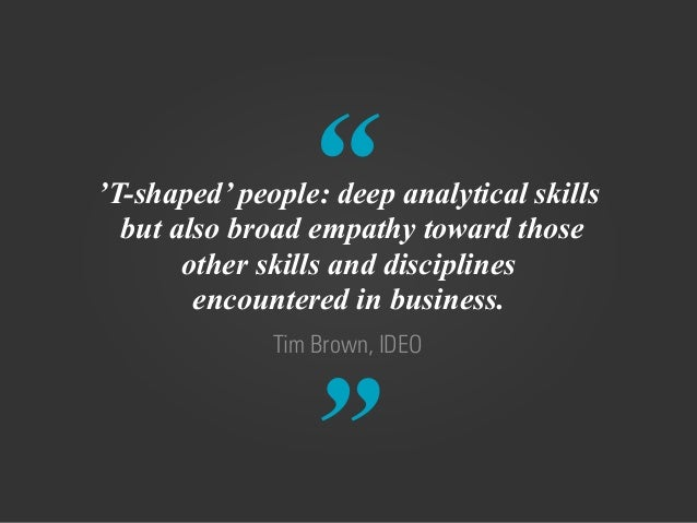 """"""" """" Tim Brown, IDEO 'T-shaped' people: deep analytical skills but also broad empathy toward those  other skills and disc..."""