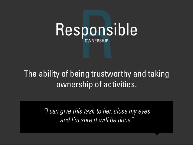 "The ability of being trustworthy and taking ownership of activities. RResponsibleOWNERSHIP ""I can give this task to her, c..."