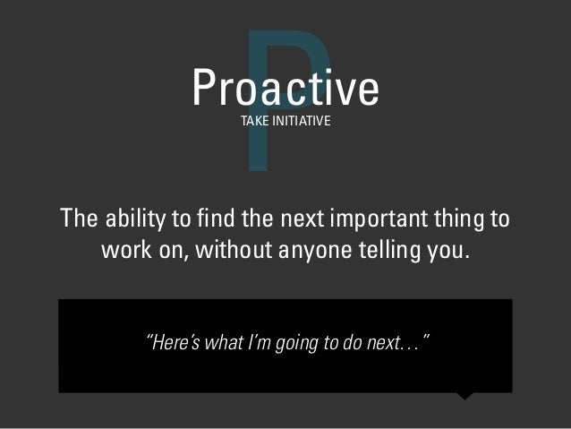 """The ability to find the next important thing to work on, without anyone telling you. PProactiveTAKE INITIATIVE """"Here's what..."""