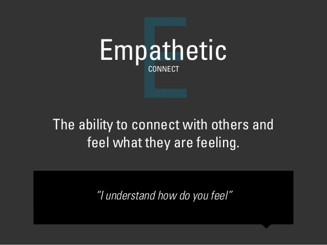 """The ability to connect with others and  feel what they are feeling. EEmpatheticCONNECT """"I understand how do you feel"""""""